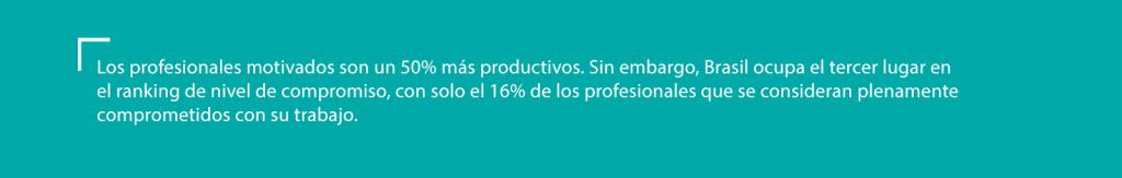 Los profesionales motivados son un 50% más productivos. Sin embargo, Brasil ocupa el tercer lugar en el ranking de nivel de compromiso, con solo el 16% de los profesionales que se consideran plenamente comprometidos con su trabajo.