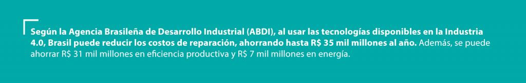 Según la Agencia Brasileña de Desarrollo Industrial (ABDI), al usar las tecnologías disponibles en la Industria 4.0, Brasil puede reducir los costos de reparación, ahorrando hasta R$ 35 mil millones al año. Además, se puede ahorrar R$ 31 mil millones en eficiencia productiva y R$ 7 mil millones en energía.